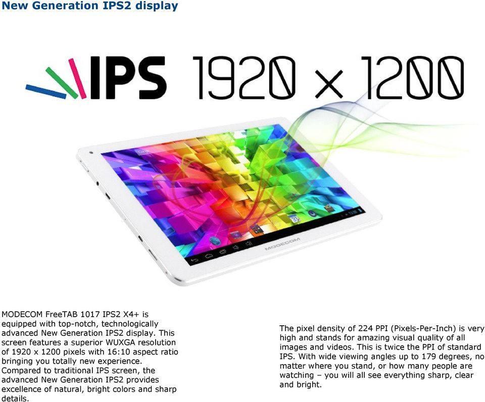 Compared to traditional IPS screen, the advanced New Generation IPS2 provides excellence of natural, bright colors and sharp details.