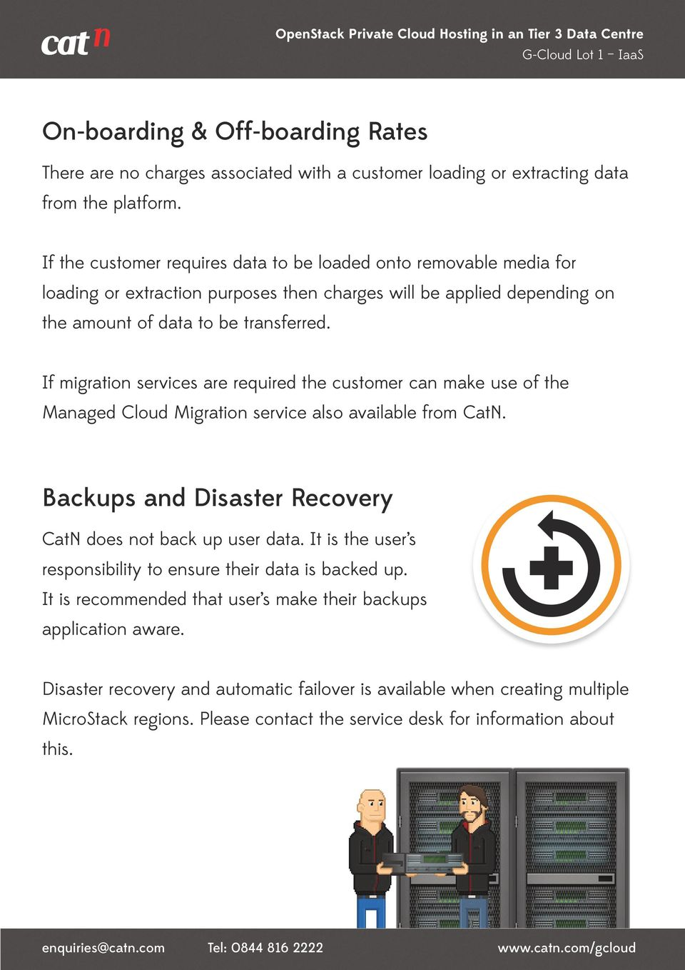 If migration services are required the customer can make use of the Managed Cloud Migration service also available from CatN. Backups and Disaster Recovery CatN does not back up user data.