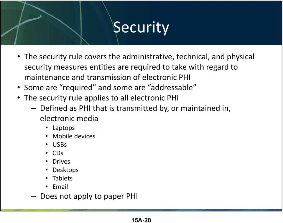 addressable The security rule applies to all electronic PHI Defined as PHI that is transmitted by, or maintained