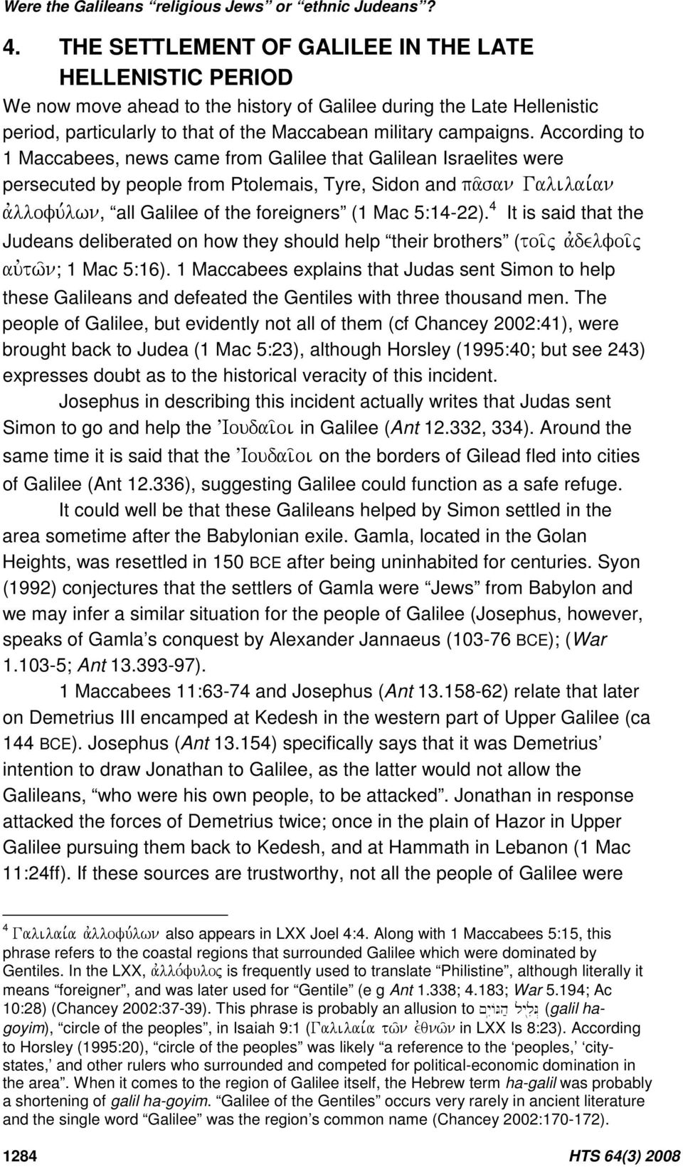 According to 1 Maccabees, news came from Galilee that Galilean Israelites were persecuted by people from Ptolemais, Tyre, Sidon and, all Galilee of the foreigners (1 Mac 5:14-22).
