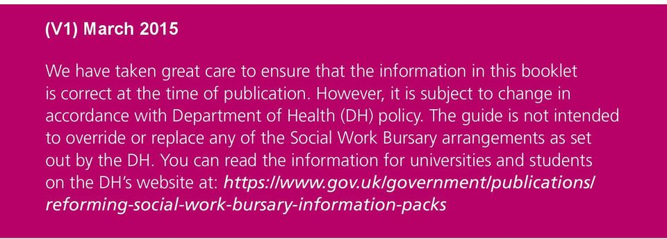 The guide is not intended to override or replace any of the Social Work Bursary arrangements as set out by the DH.
