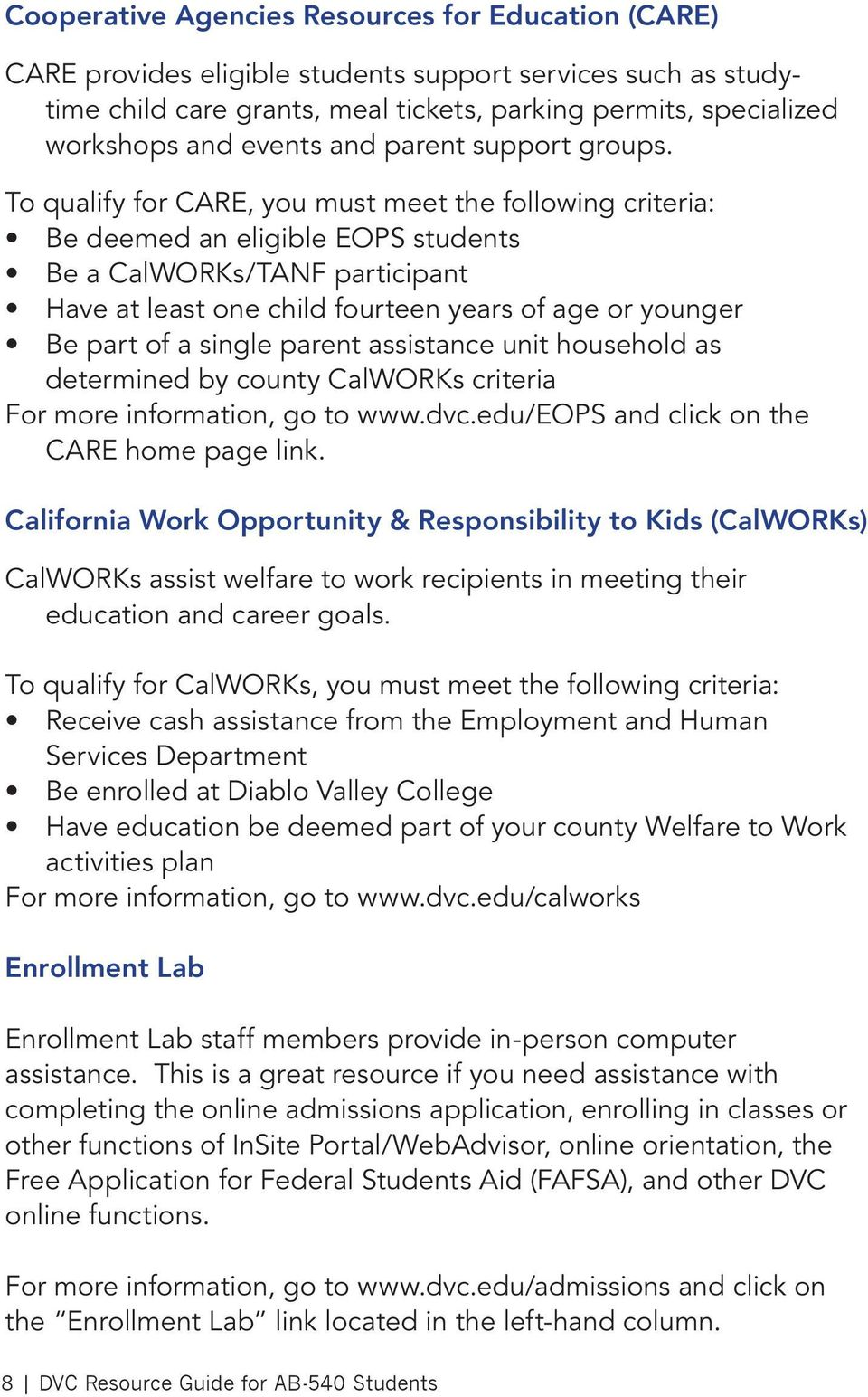 To qualify for CARE, you must meet the following criteria: Be deemed an eligible EOPS students Be a CalWORKs/TANF participant Have at least one child fourteen years of age or younger Be part of a