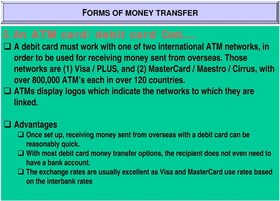 Those networks are (1) Visa / PLUS, and (2) MasterCard / Maestro / Cirrus, with over 800,000 ATM s each in over 120 countries.