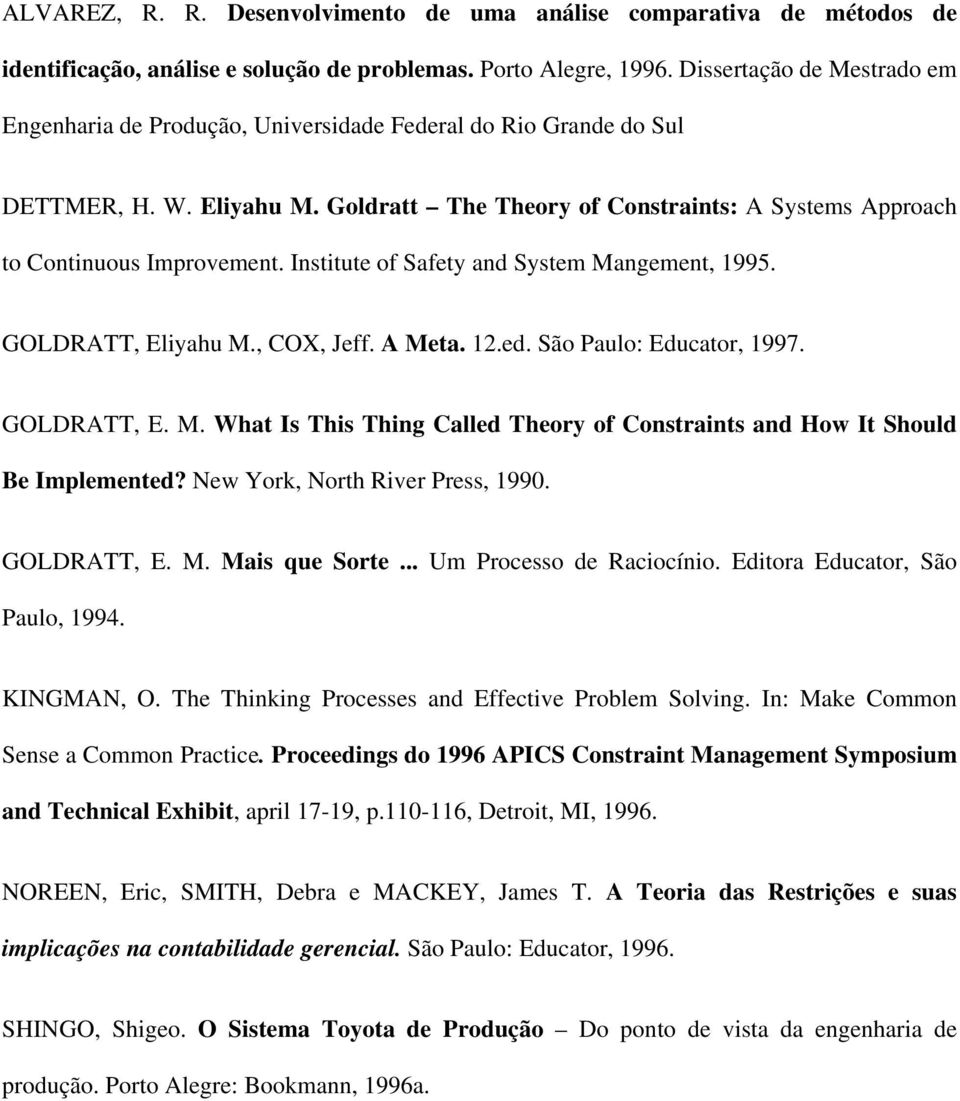 Institute of Safety and System Mangement, 1995. GOLDRATT, Eliyahu M., COX, Jeff. A Meta. 12.ed. São Paulo: Educator, 1997. GOLDRATT, E. M. What Is This Thing Called Theory of Constraints and How It Should Be Implemented?