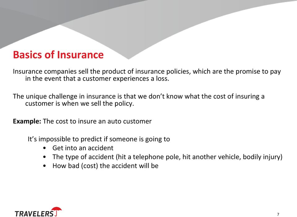 The unique challenge in insurance is that we don t know what the cost of insuring a customer is when we sell the policy.