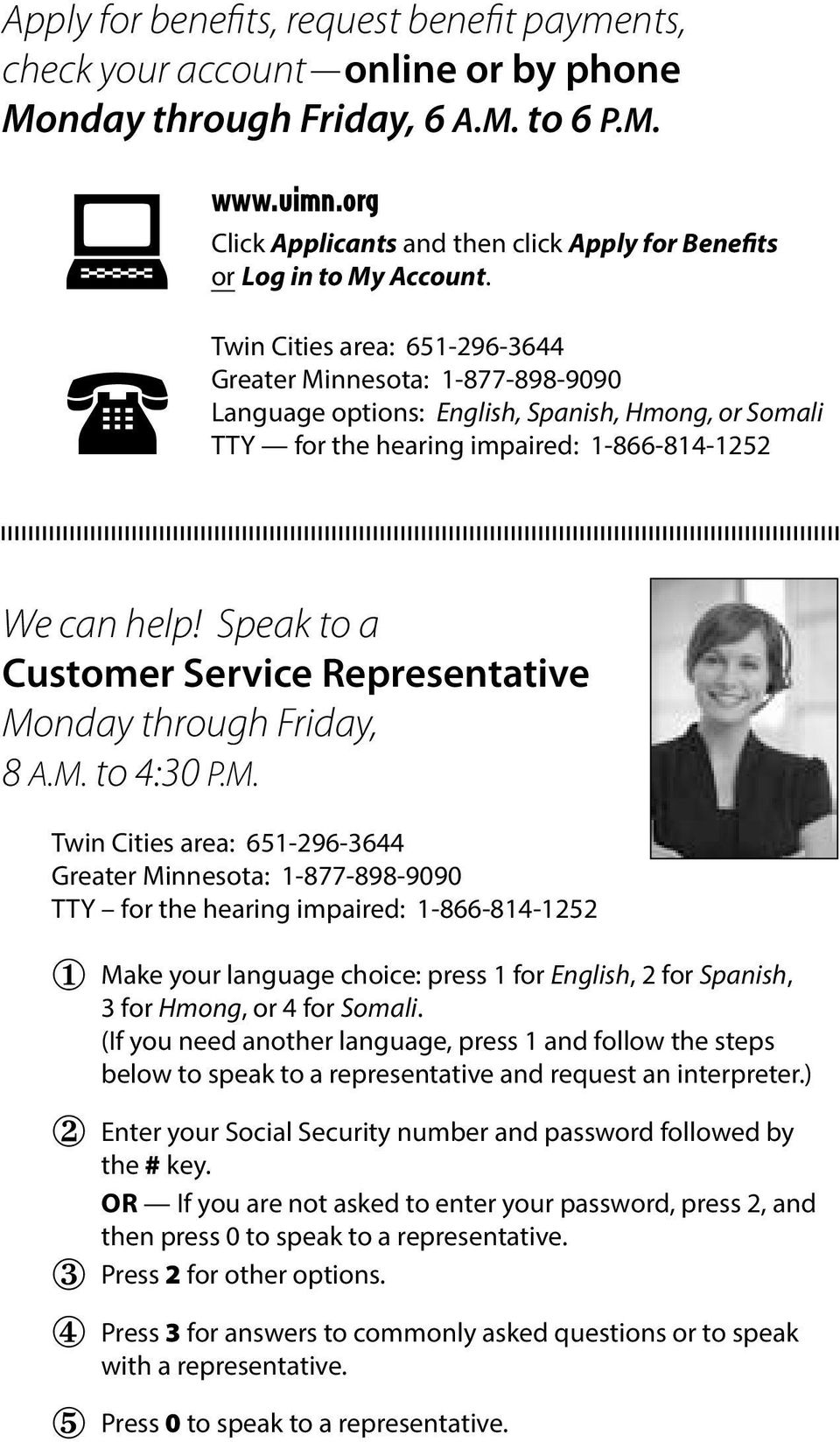 TTY Twin Cities area: 651-296-3644 Greater Minnesota: 1-877-898-9090 Language options: English, Spanish, Hmong, or Somali for the hearing impaired: 1-866-814-1252 We can help!