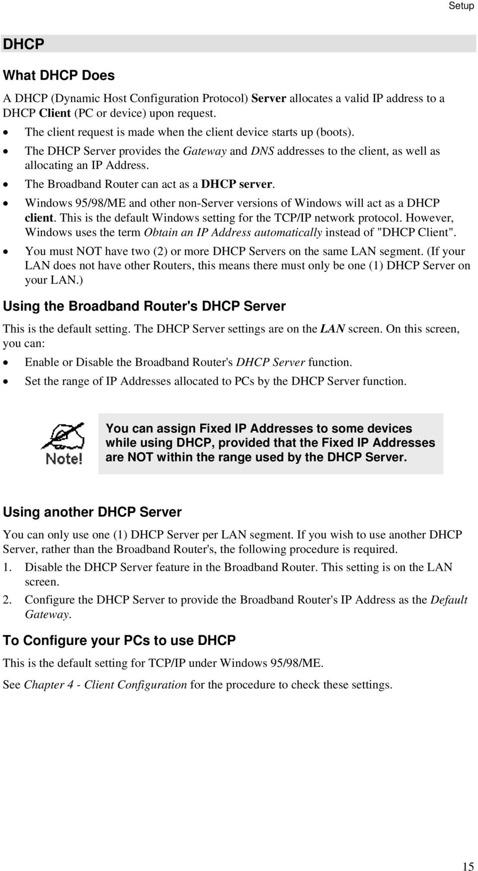 The Broadband Router can act as a DHCP server. Windows 95/98/ME and other non-server versions of Windows will act as a DHCP client. This is the default Windows setting for the TCP/IP network protocol.