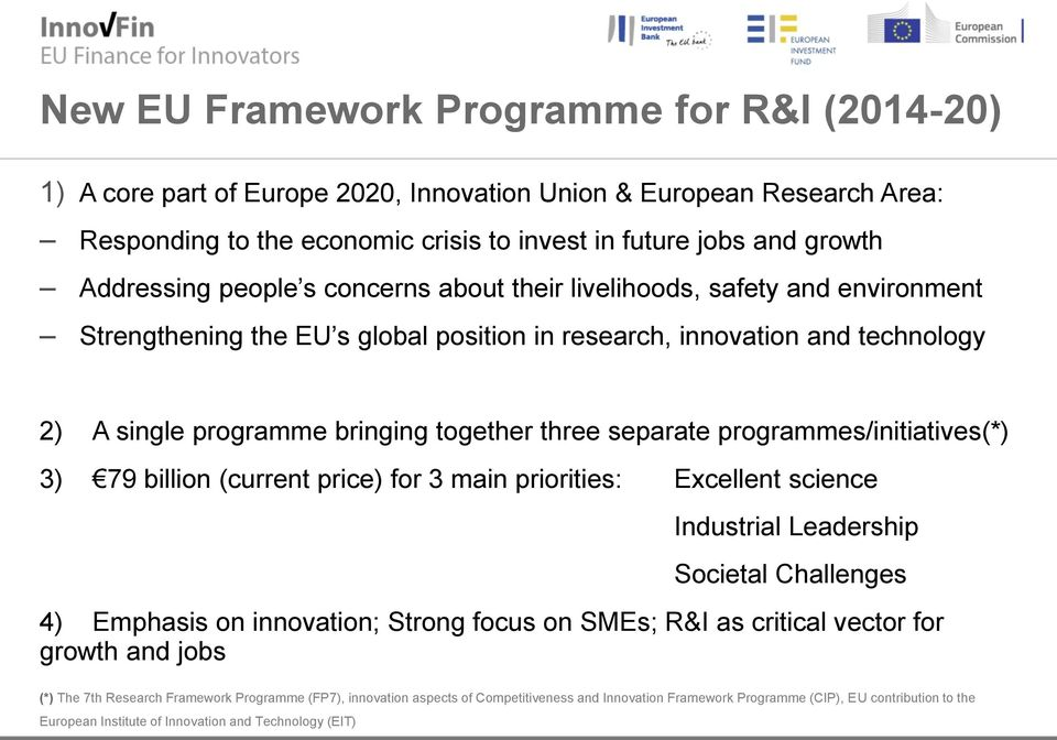 programmes/initiatives(*) 3) 79 billion (current price) for 3 main priorities: Excellent science Industrial Leadership Societal Challenges 4) Emphasis on innovation; Strong focus on SMEs; R&I as