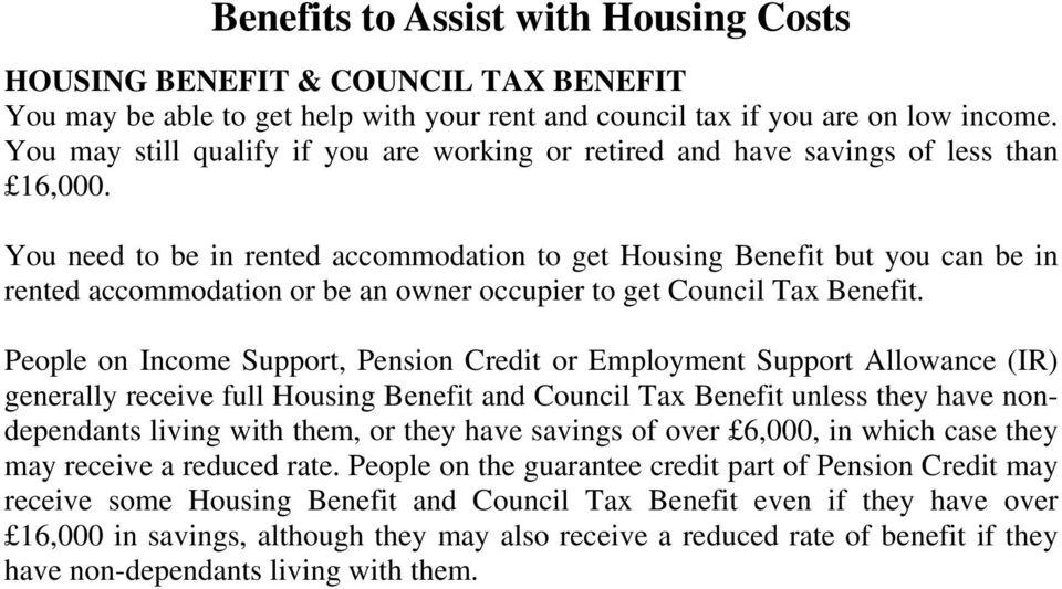 You need to be in rented accommodation to get Housing Benefit but you can be in rented accommodation or be an owner occupier to get Council Tax Benefit.