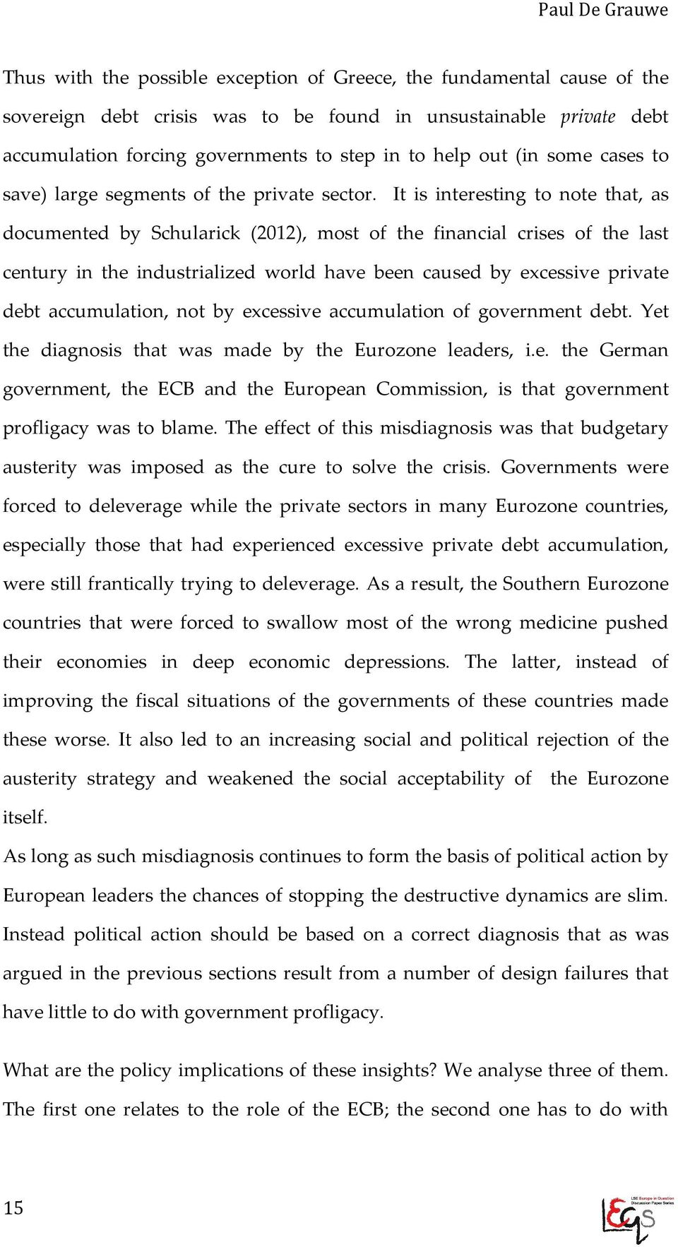 It is interesting to note that, as documented by Schularick (2012), most of the financial crises of the last century in the industrialized world have been caused by excessive private debt