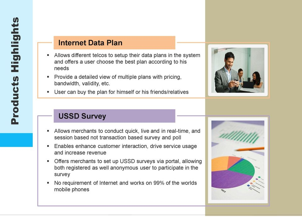 User can buy the plan for himself or his friends/relatives USSD Survey Allows merchants to conduct quick, live and in real-time, and session based not transaction based survey