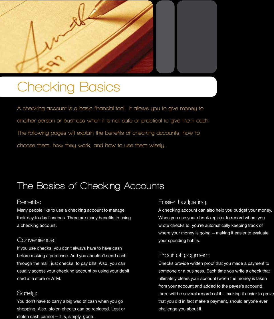 The Basics of Checking Accounts Benefits: Many people like to use a checking account to manage their day-to-day finances. There are many benefits to using a checking account.