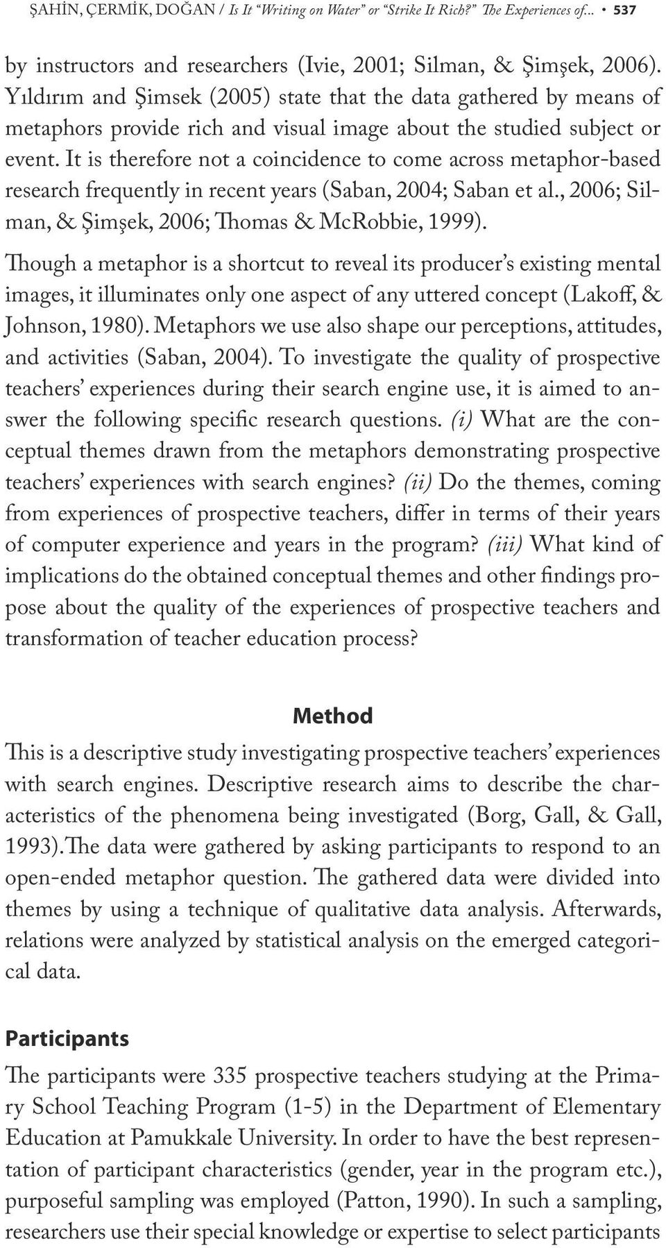 It is therefore not a coincidence to come across metaphor-based research frequently in recent years (Saban, 2004; Saban et al., 2006; Silman, & Şimşek, 2006; Thomas & McRobbie, 1999).