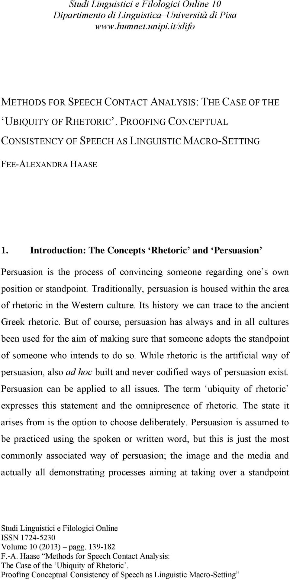 Traditionally, persuasion is housed within the area of rhetoric in the Western culture. Its history we can trace to the ancient Greek rhetoric.