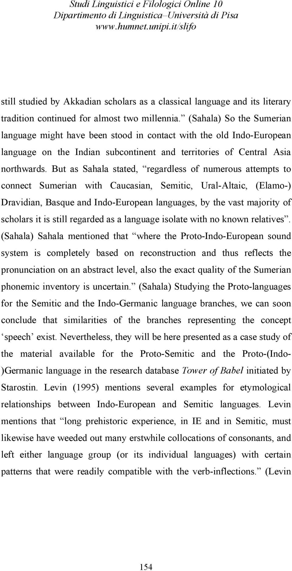 But as Sahala stated, regardless of numerous attempts to connect Sumerian with Caucasian, Semitic, Ural-Altaic, (Elamo-) Dravidian, Basque and Indo-European languages, by the vast majority of