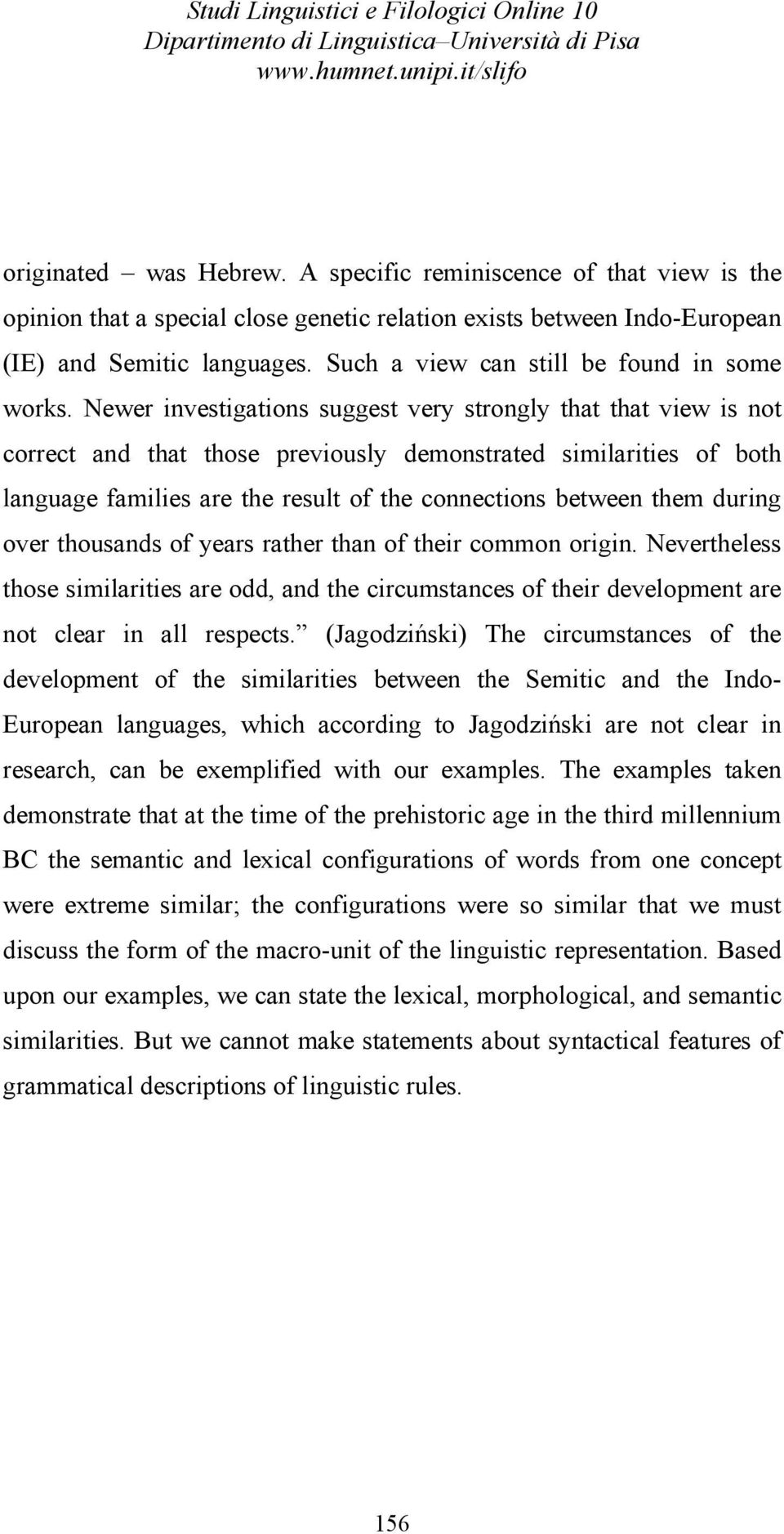 Newer investigations suggest very strongly that that view is not correct and that those previously demonstrated similarities of both language families are the result of the connections between them