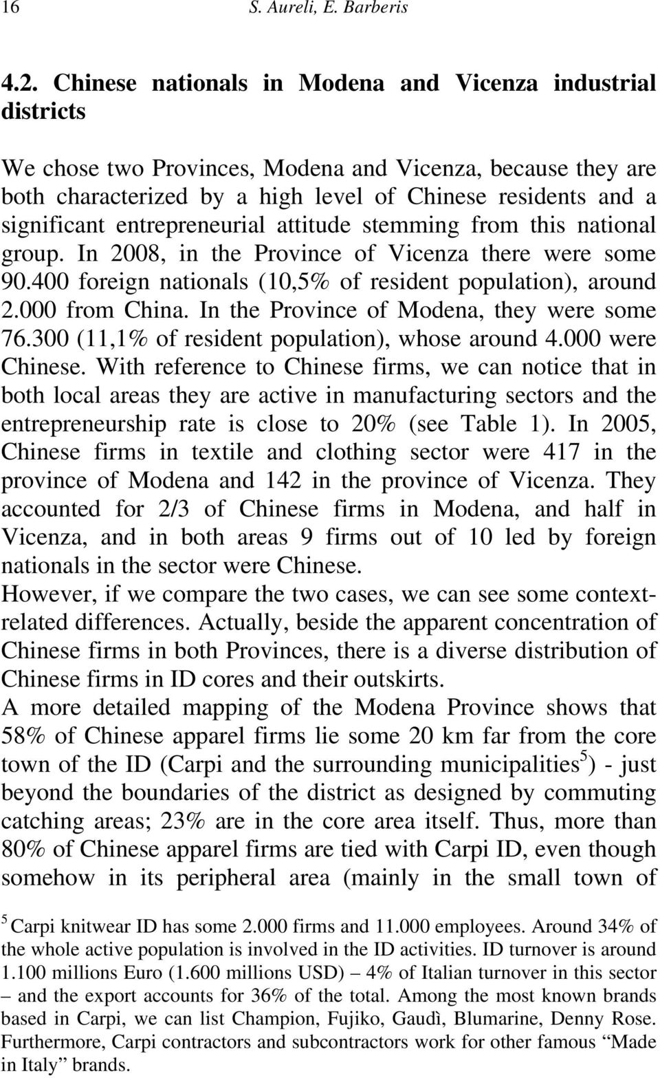 entrepreneurial attitude stemming from this national group. In 2008, in the Province of Vicenza there were some 90.400 foreign nationals (10,5% of resident population), around 2.000 from China.