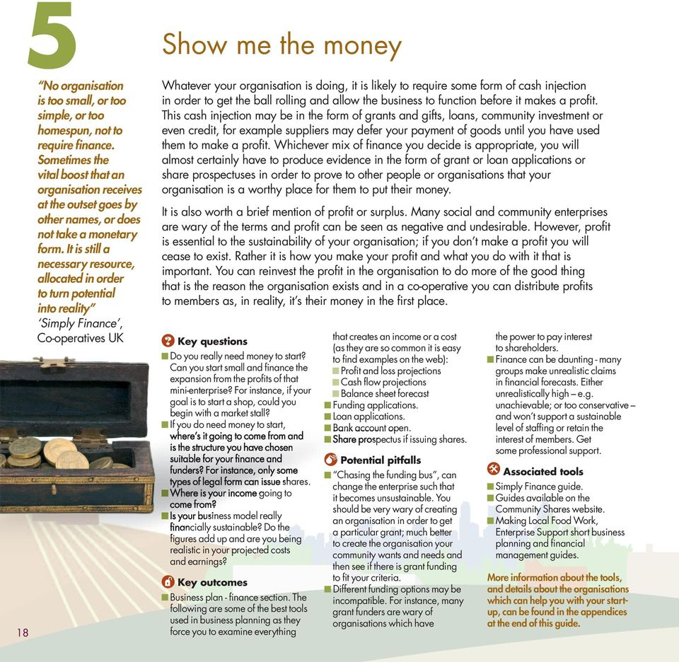 It is still a necessary resource, allocated in order to turn potential into reality Simply Finance, Co-operatives UK 18 Show me the money Whatever your organisation is doing, it is likely to require
