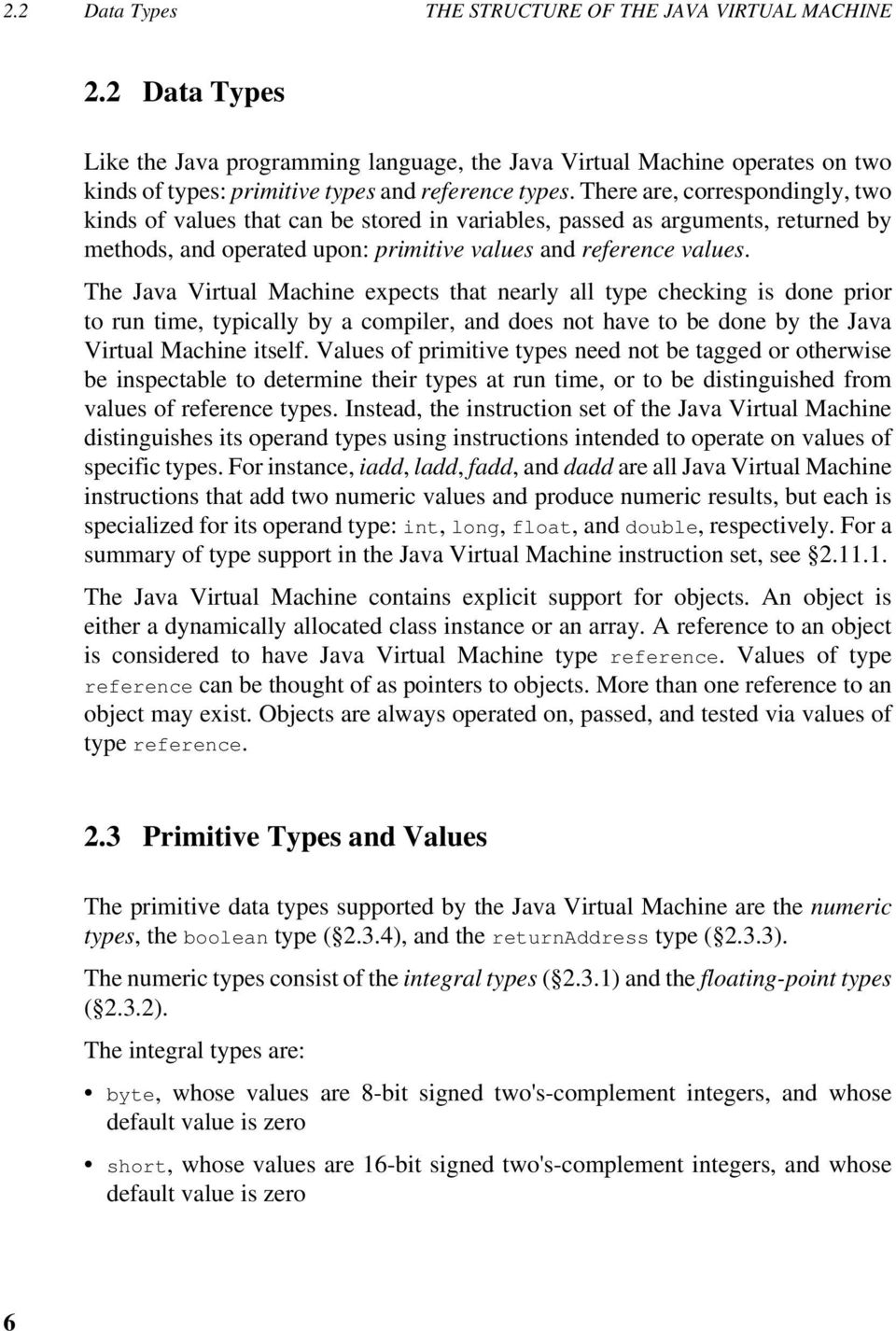 There are, correspondingly, two kinds of values that can be stored in variables, passed as arguments, returned by methods, and operated upon: primitive values and reference values.