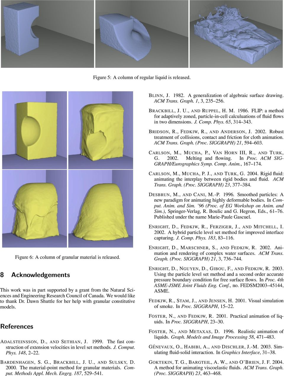 Robust treatment of collisions, contact and friction for cloth animation. ACM Trans. Graph. (Proc. SIGGRAPH) 21, 594 603. CARLSON, M., MUCHA, P., VAN HORN III, R., AND TURK, G. 2002.