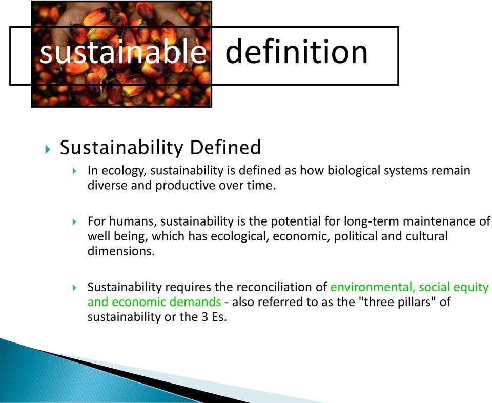 For humans, sustainability is the potential for long-term maintenance of well being, which has ecological, economic,