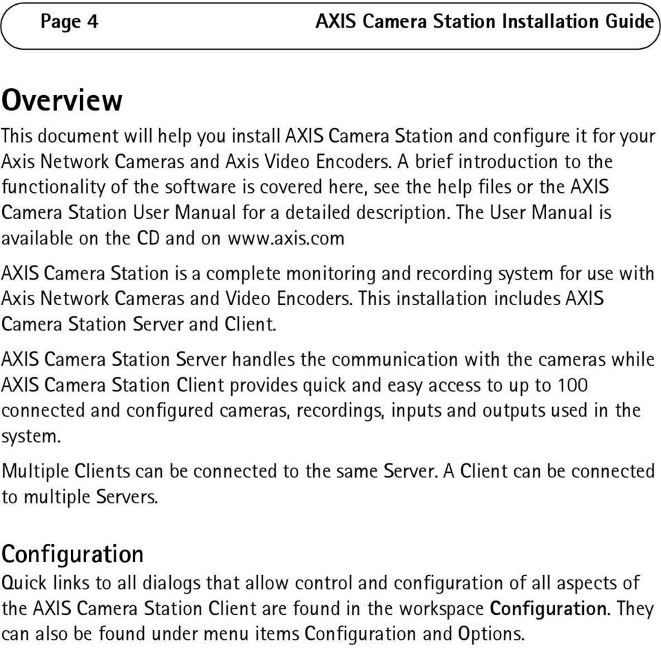 The User Manual is available on the CD and on www.axis.com AXIS Camera Station is a complete monitoring and recording system for use with Axis Network Cameras and Video Encoders.