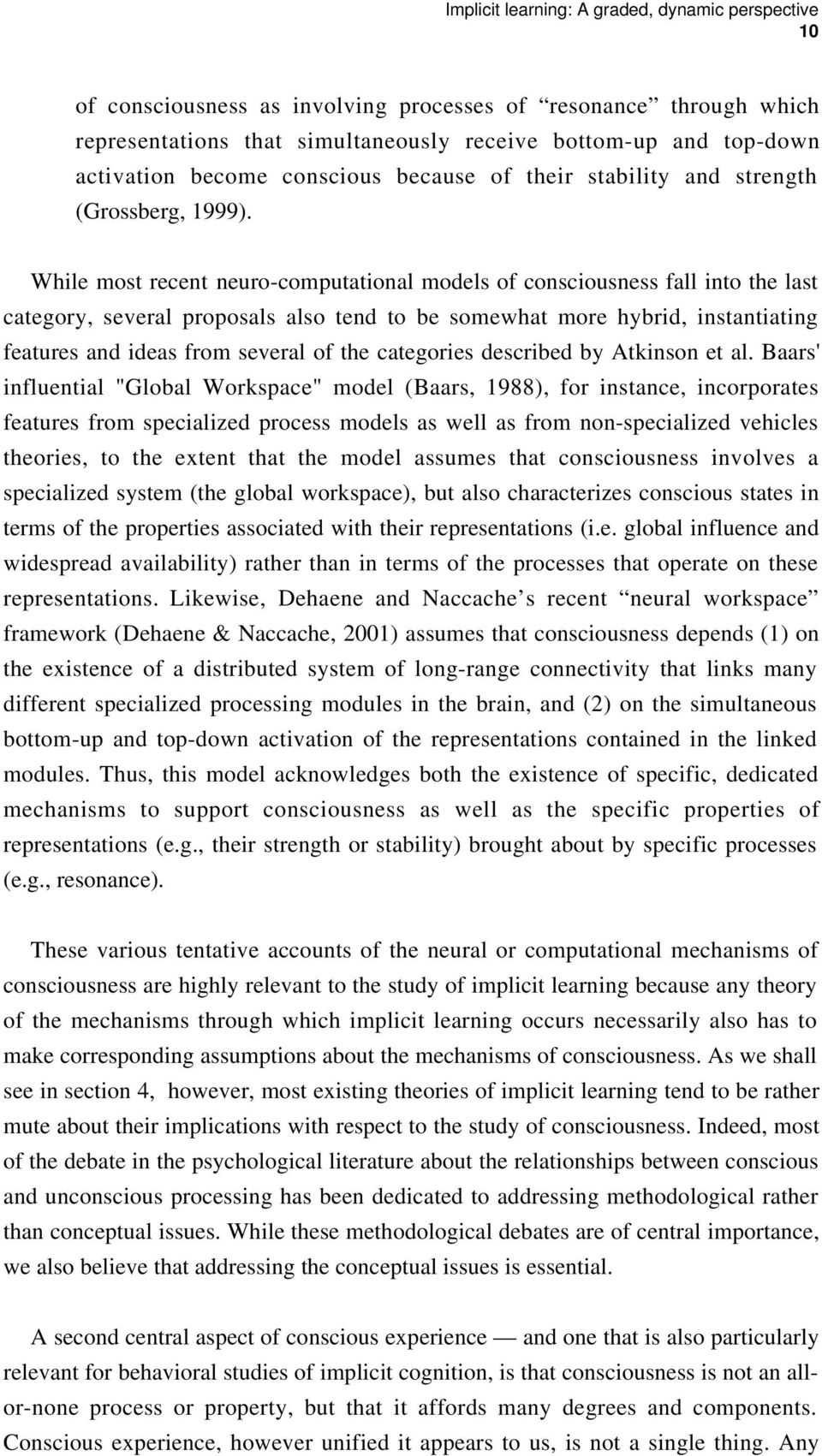 While most recent neuro-computational models of consciousness fall into the last category, several proposals also tend to be somewhat more hybrid, instantiating features and ideas from several of the