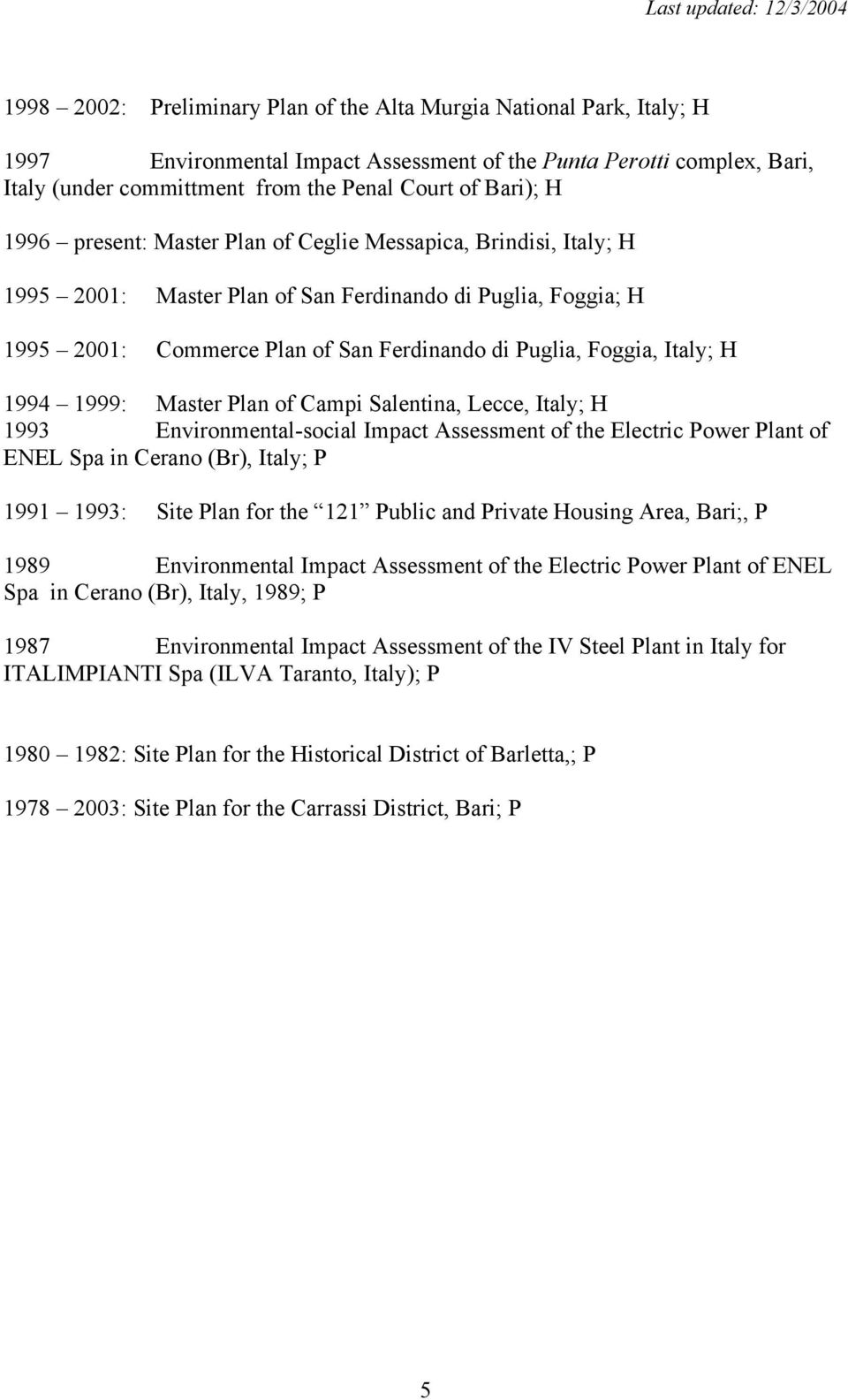 H 1994 1999: Master Plan of Campi Salentina, Lecce, Italy; H 1993 Environmental-social Impact Assessment of the Electric Power Plant of ENEL Spa in Cerano (Br), Italy; P 1991 1993: Site Plan for the