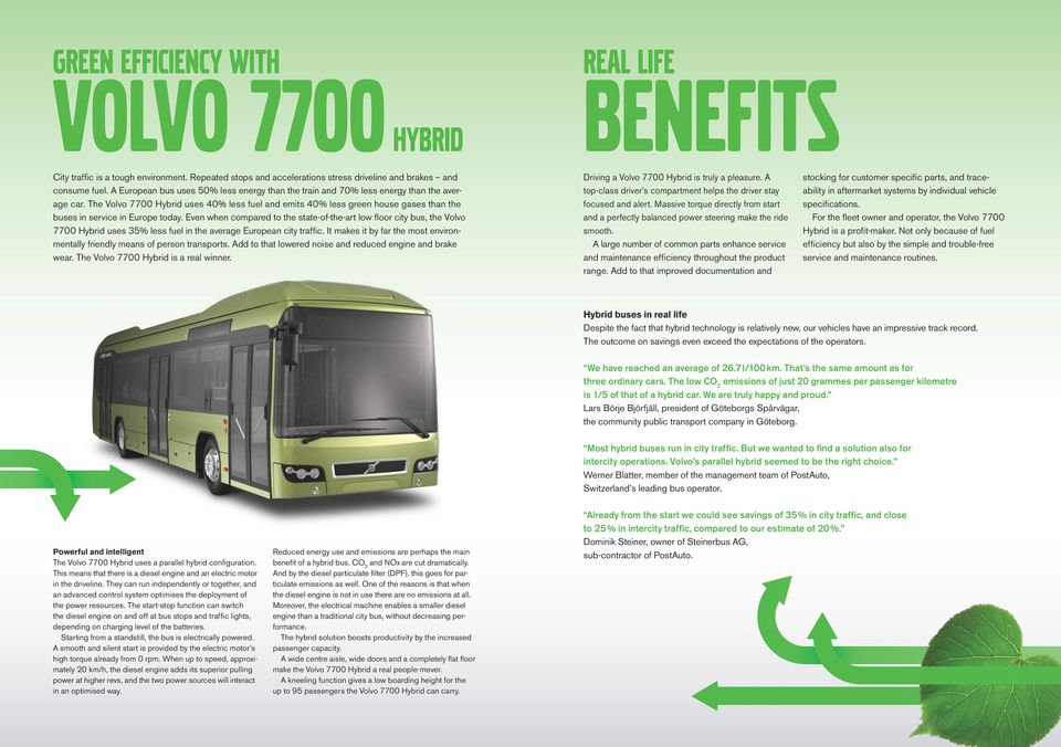 The Volvo 7700 Hybrid uses 40% less fuel and emits 40% less green house gases than the buses in service in Europe today.