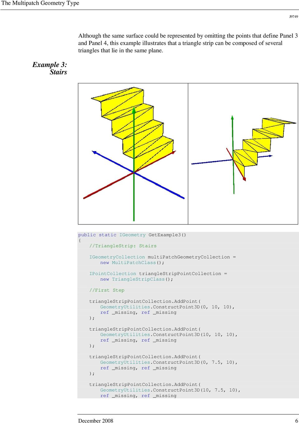 Example 3: Stairs public static IGeometry GetExample3() //TriangleStrip: Stairs IGeometryCollection multipatchgeometrycollection = new MultiPatchClass( IPointCollection trianglestrippointcollection =