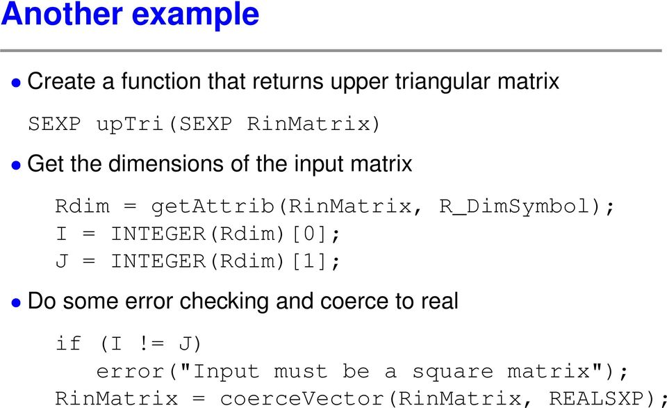 R_DimSymbol); I = INTEGER(Rdim)[0]; J = INTEGER(Rdim)[1]; Do some error checking and