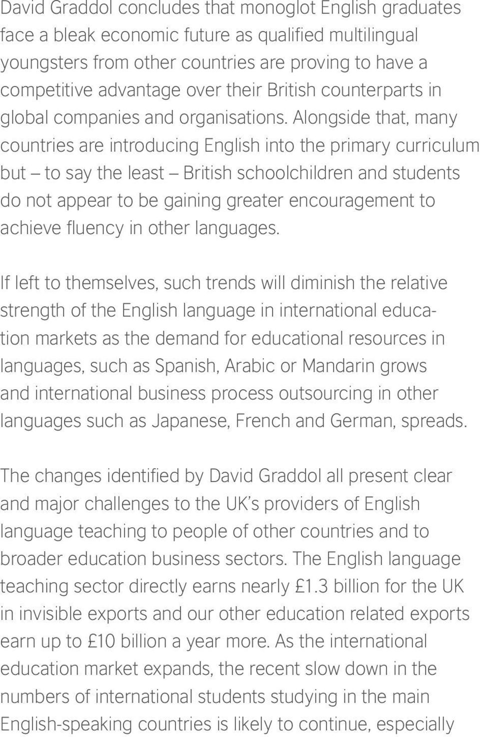 Alongside that, many countries are introducing English into the primary curriculum but to say the least British schoolchildren and students do not appear to be gaining greater encouragement to