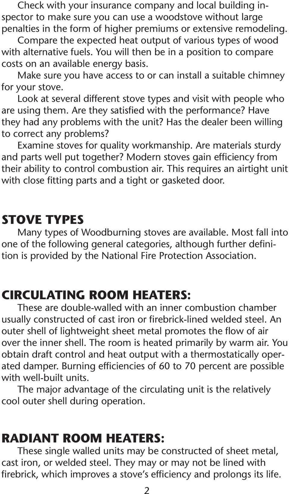 Make sure you have access to or can install a suitable chimney for your stove. Look at several different stove types and visit with people who are using them. Are they satisfied with the performance?