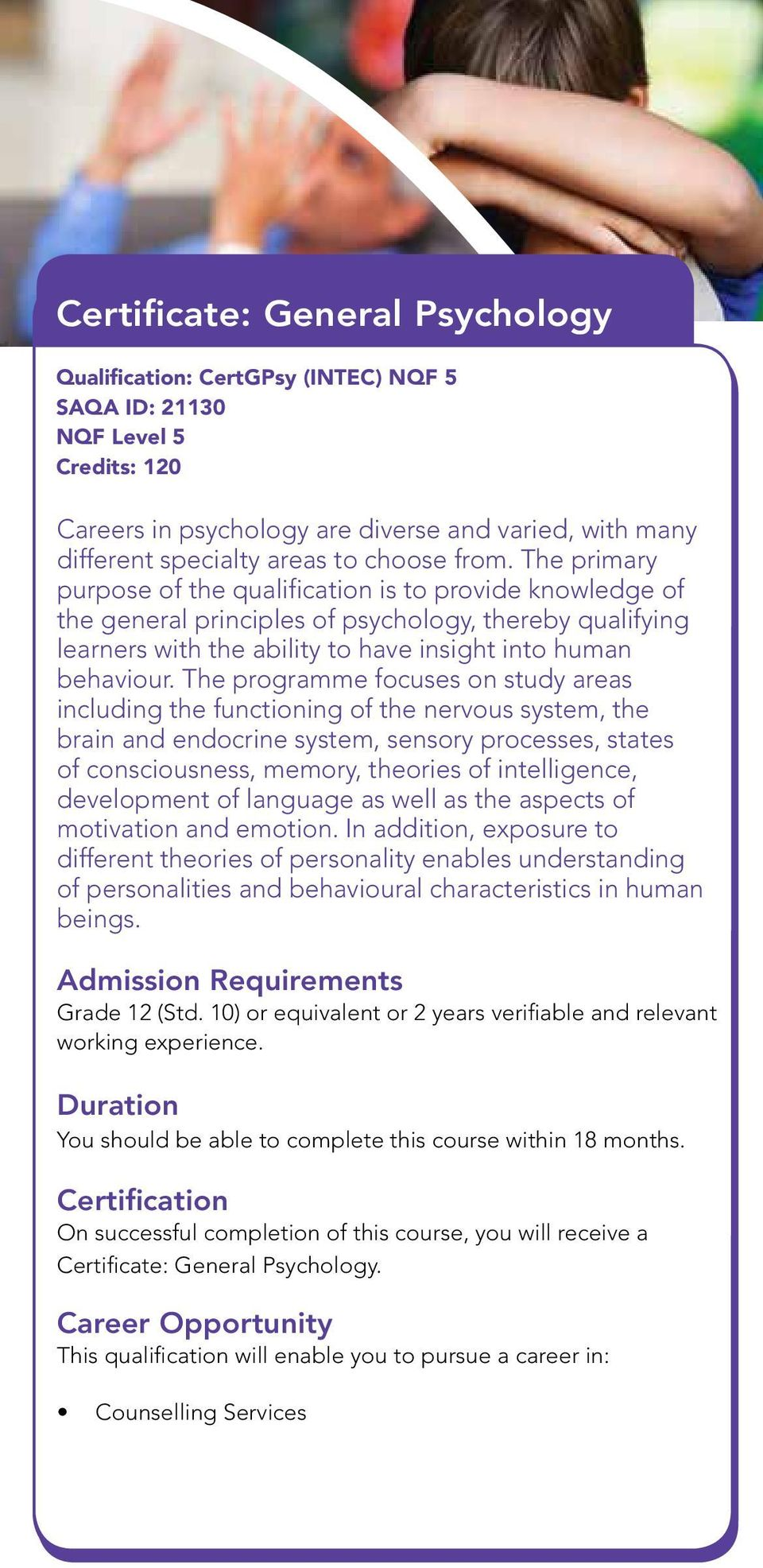 The primary purpose of the qualification is to provide knowledge of the general principles of psychology, thereby qualifying learners with the ability to have insight into human behaviour.
