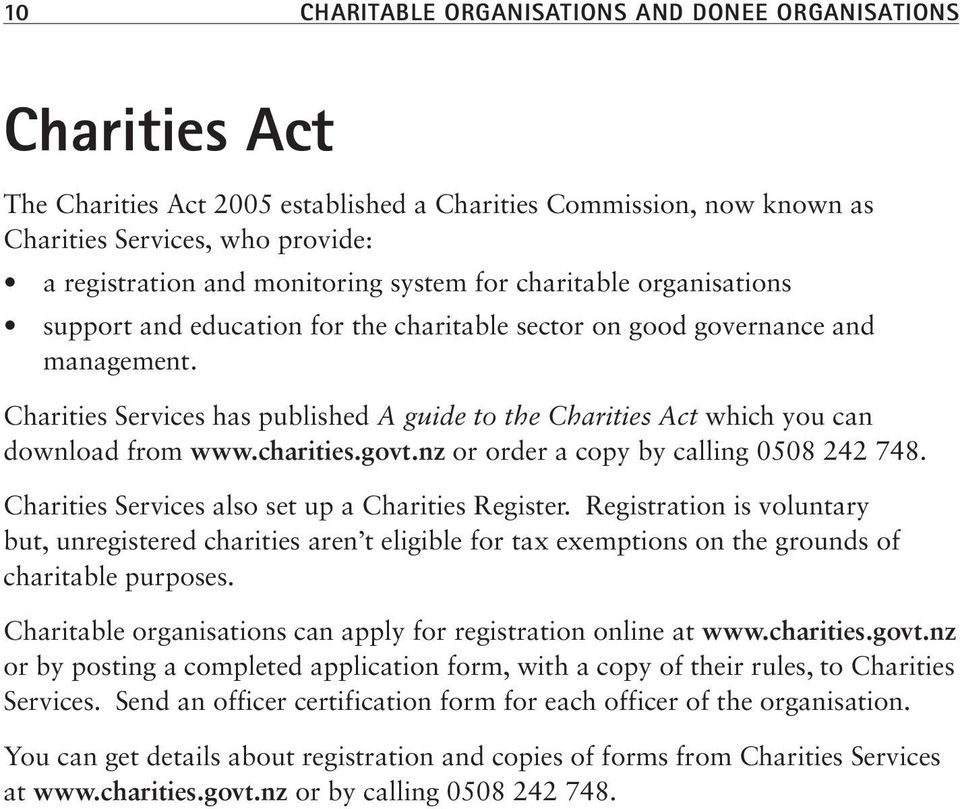 Charities Services has published A guide to the Charities Act which you can download from www.charities.govt.nz or order a copy by calling 0508 242 748.
