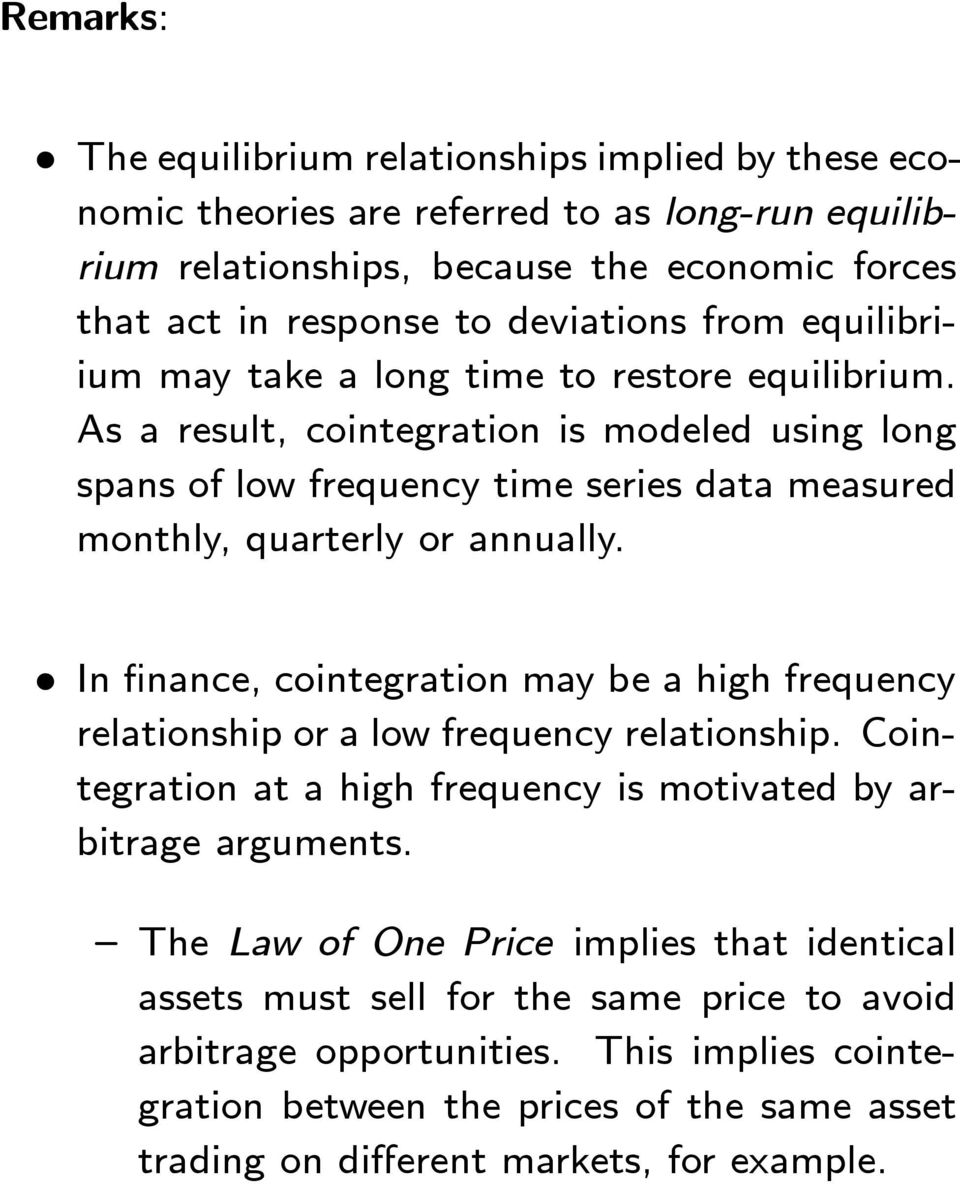 In finance, cointegration may be a high frequency relationship or a low frequency relationship. Cointegration at a high frequency is motivated by arbitrage arguments.