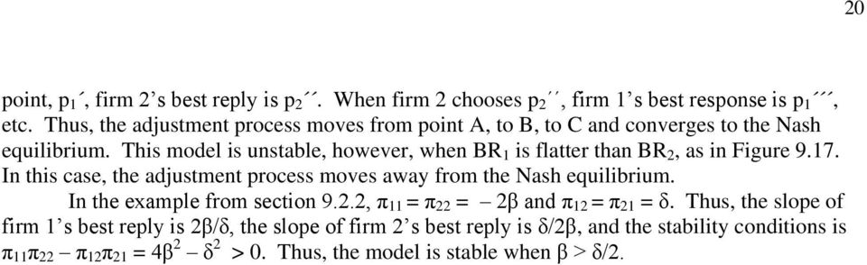 This model is unstable, however, when BR 1 is flatter than BR 2, as in Figure 9.17. In this case, the adjustment process moves away from the Nash equilibrium.