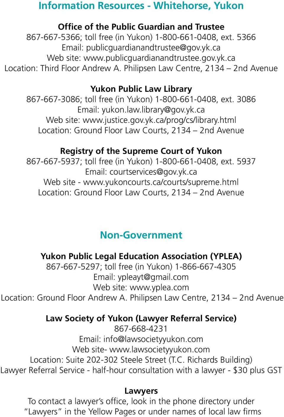 Philipsen Law Centre, 2134 2nd Avenue Yukon Public Law Library 867-667-3086; toll free (in Yukon) 1-800-661-0408, ext. 3086 Email: yukon.law.library@gov.yk.ca Web site: www.justice.gov.yk.ca/prog/cs/library.