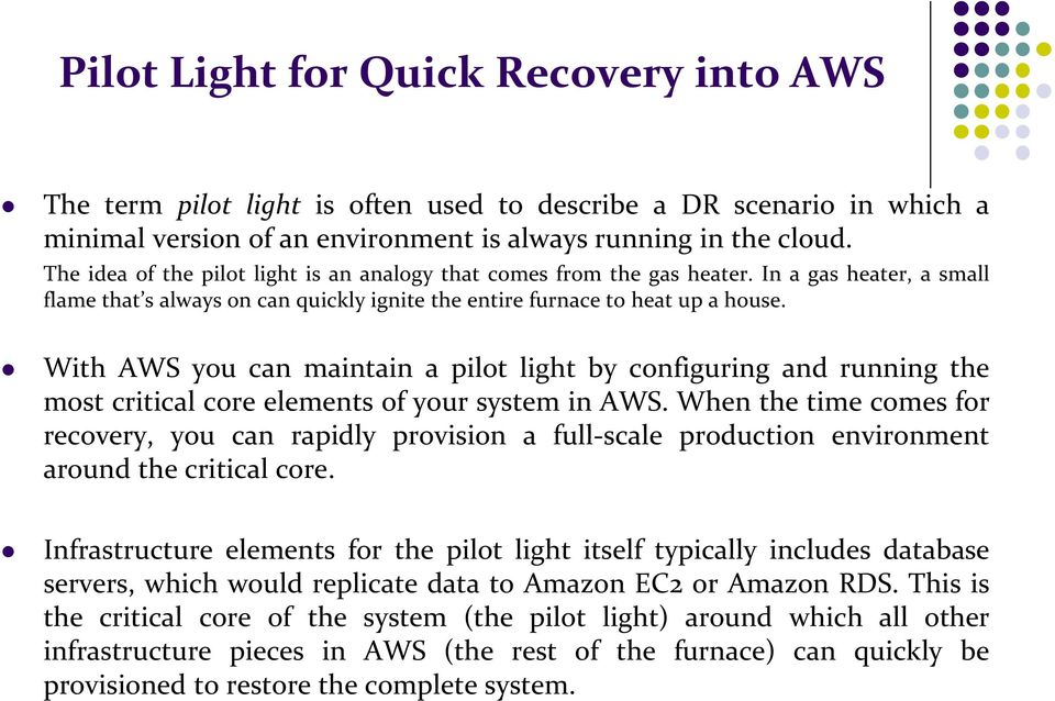 With AWS you can maintain a pilot light by configuring and running the most critical core elements of your system in AWS.