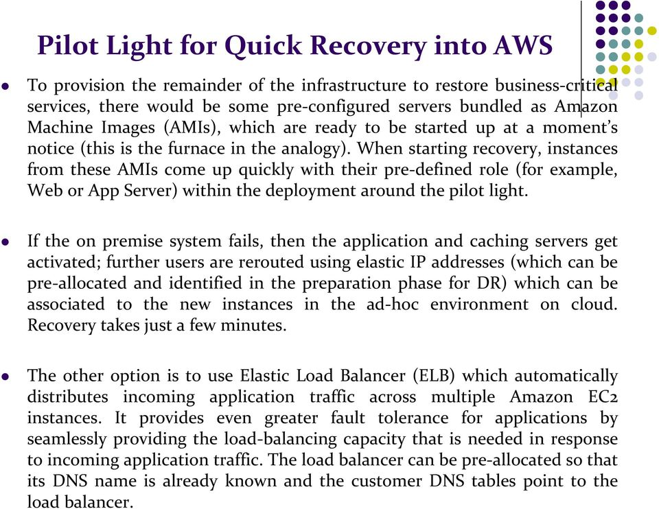 When starting recovery, instances from these AMIs come up quickly with their pre-defined role (for example, Web or App Server) within the deployment around the pilot light.