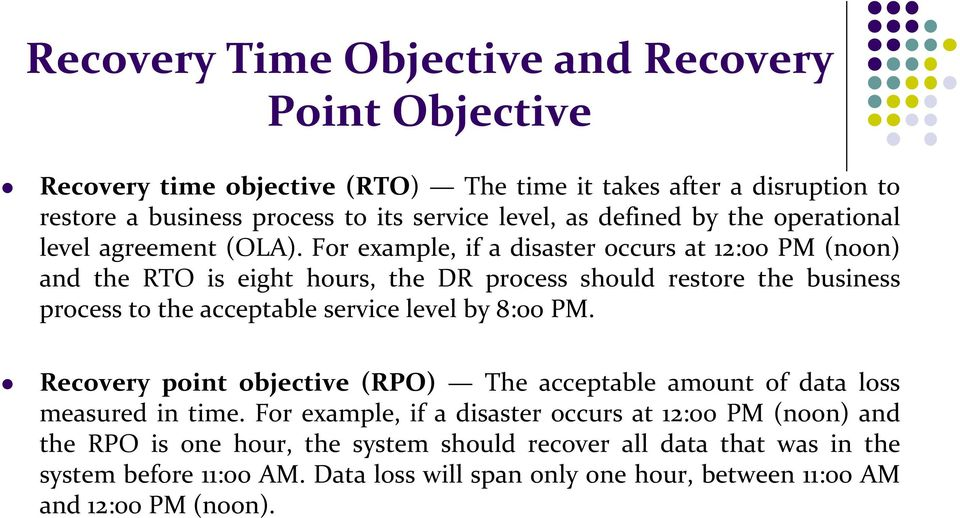 For example, if a disaster occurs at 12:00 PM (noon) and the RTO is eight hours, the DR process should restore the business process to the acceptable service level by 8:00 PM.