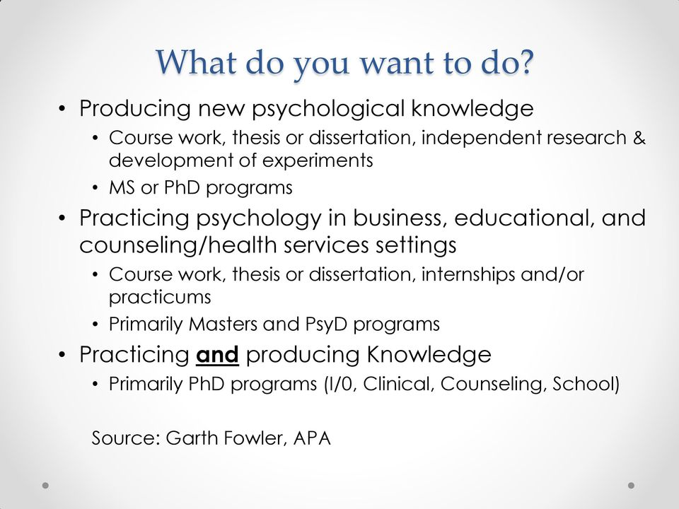 experiments MS or PhD programs Practicing psychology in business, educational, and counseling/health services settings