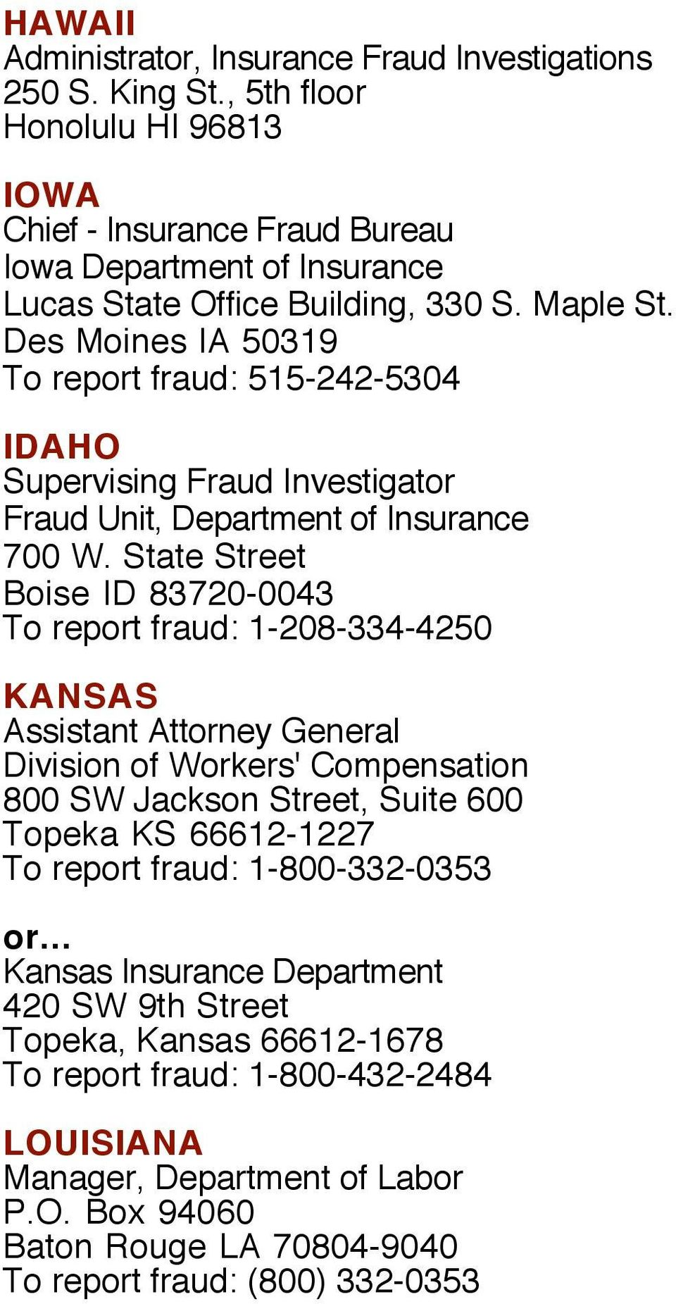 State Street Boise ID 83720-0043 To report fraud: 1-208-334-4250 KANSAS Assistant Attorney General Division of Workers' Compensation 800 SW Jackson Street, Suite 600 Topeka KS