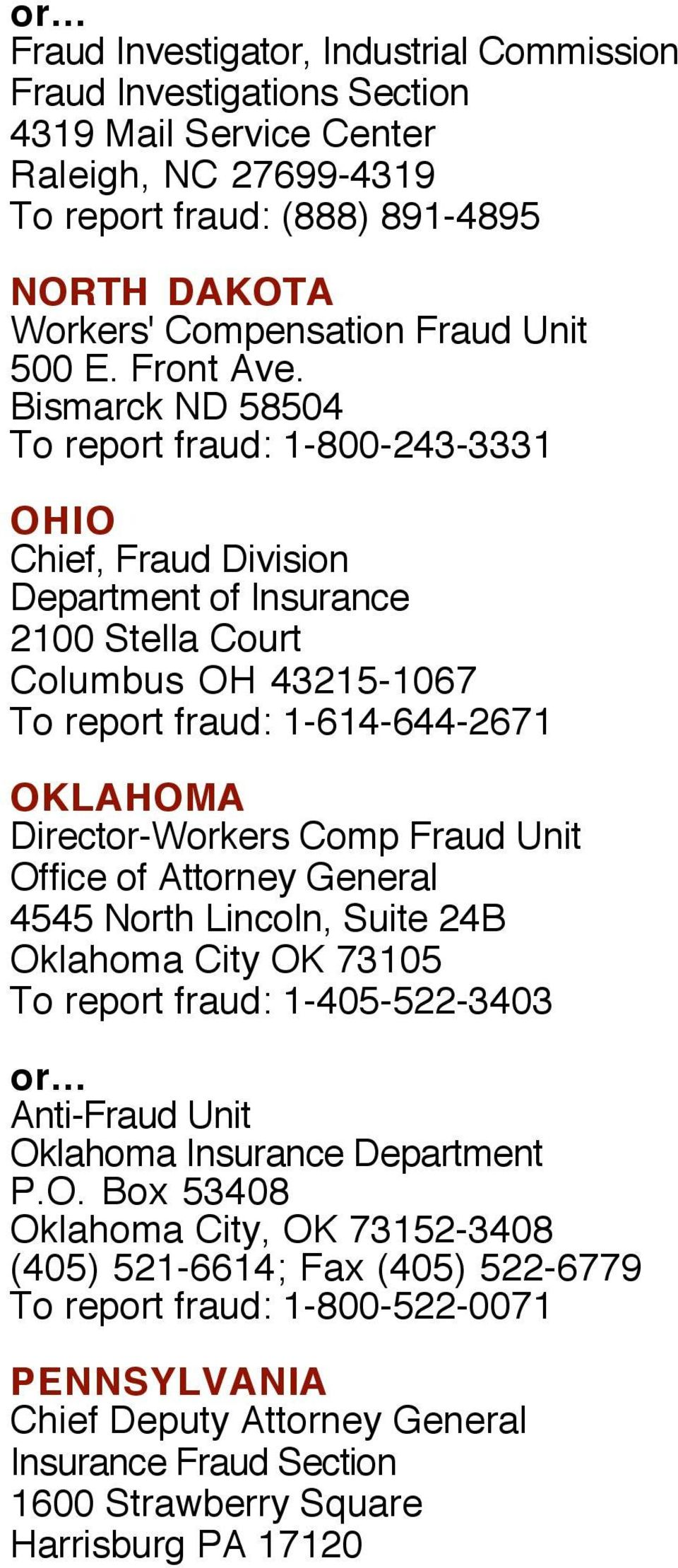Bismarck ND 58504 To report fraud: 1-800-243-3331 OHIO Chief, Fraud Division 2100 Stella Court Columbus OH 43215-1067 To report fraud: 1-614-644-2671 OKLAHOMA Director-Workers Comp Fraud Unit