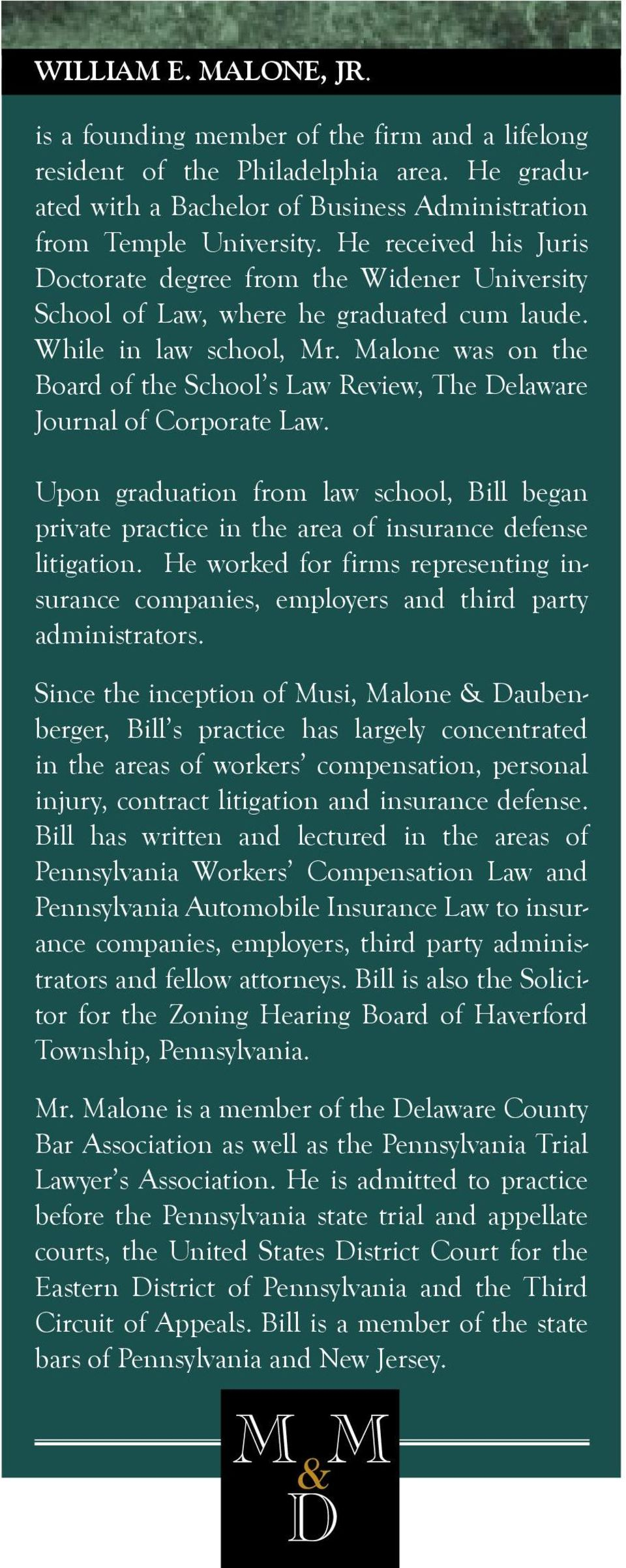 Malone was on the Board of the School s Law Review, The Delaware Journal of Corporate Law. Upon graduation from law school, Bill began private practice in the area of insurance defense litigation.