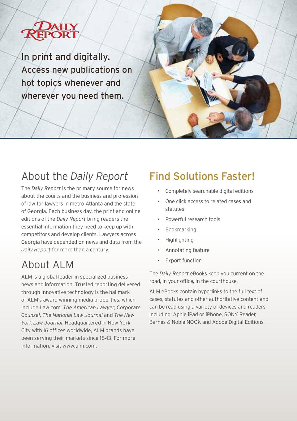Each business day, the print and online editions of the Daily Report bring readers the essential information they need to keep up with competitors and develop clients.