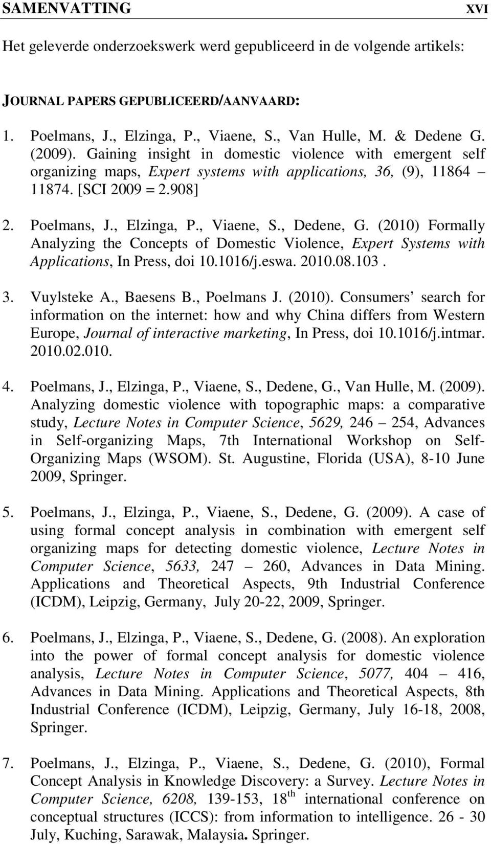 , Dedene, G. (2010) Formally Analyzing the Concepts of Domestic Violence, Expert Systems with Applications, In Press, doi 10.1016/j.eswa. 2010.08.103. 3. Vuylsteke A., Baesens B., Poelmans J. (2010). Consumers search for information on the internet: how and why China differs from Western Europe, Journal of interactive marketing, In Press, doi 10.