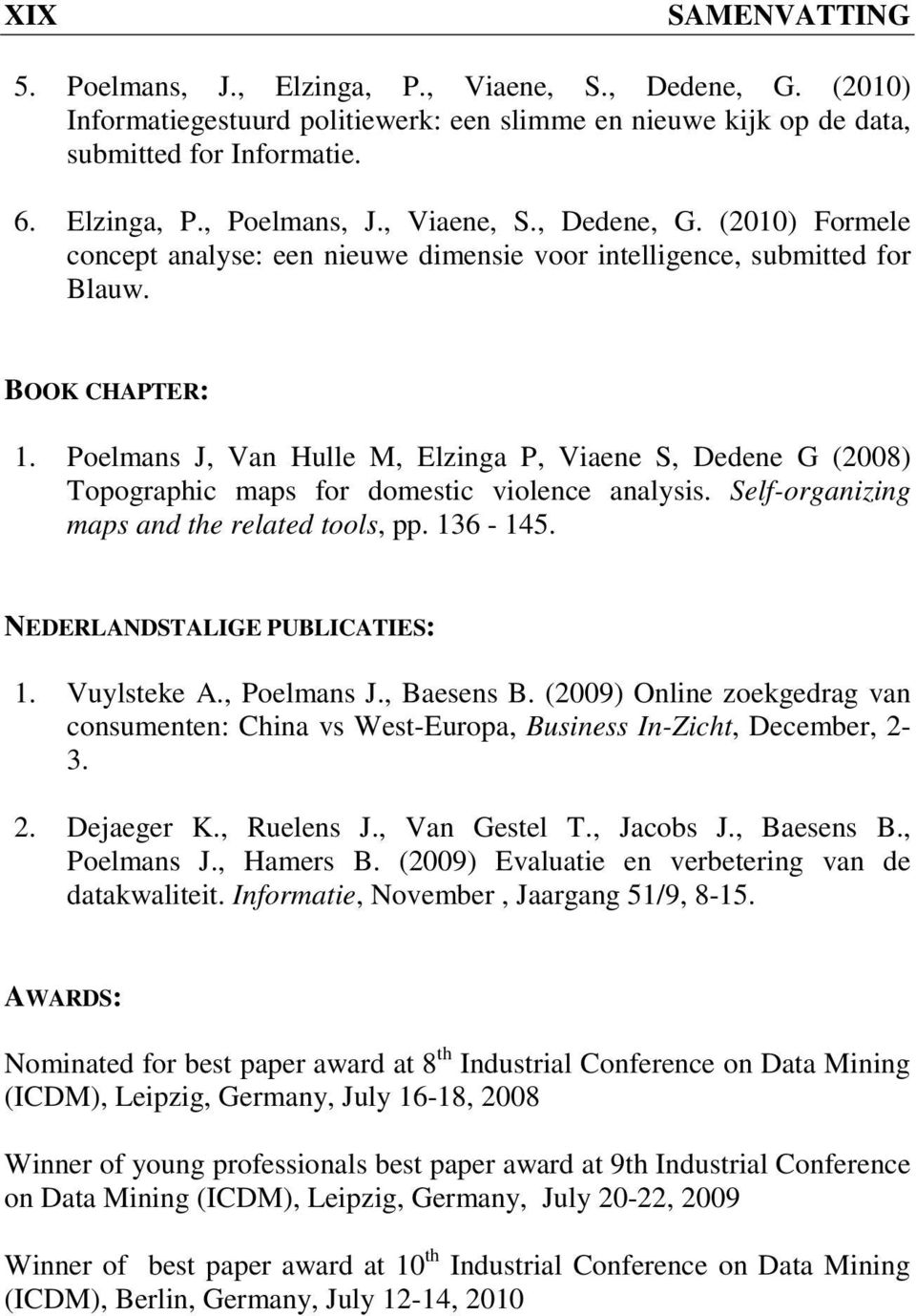 Poelmans J, Van Hulle M, Elzinga P, Viaene S, Dedene G (2008) Topographic maps for domestic violence analysis. Self-organizing maps and the related tools, pp. 136-145. NEDERLANDSTALIGE PUBLICATIES: 1.