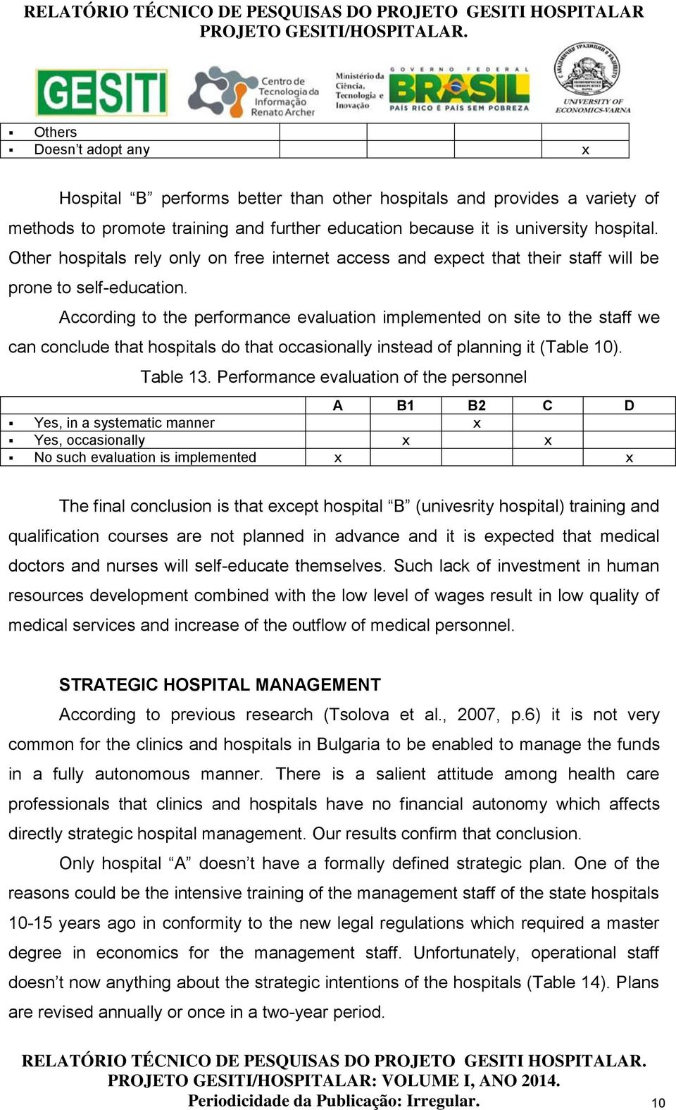 According to the performance evaluation implemented on site to the staff we can conclude that hospitals do that occasionally instead of planning it (Table 10). Table 13.