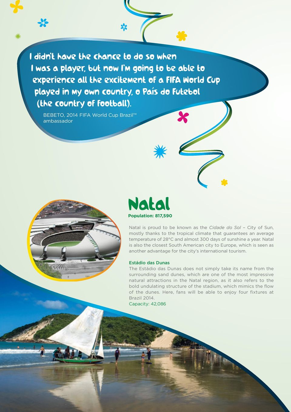 BEBETO, 2014 FIFA World Cup Brazil ambassador Natal Population 817,590 Natal is proud to be known as the Cidade do Sol City of Sun, mostly thanks to the tropical climate that guarantees an average